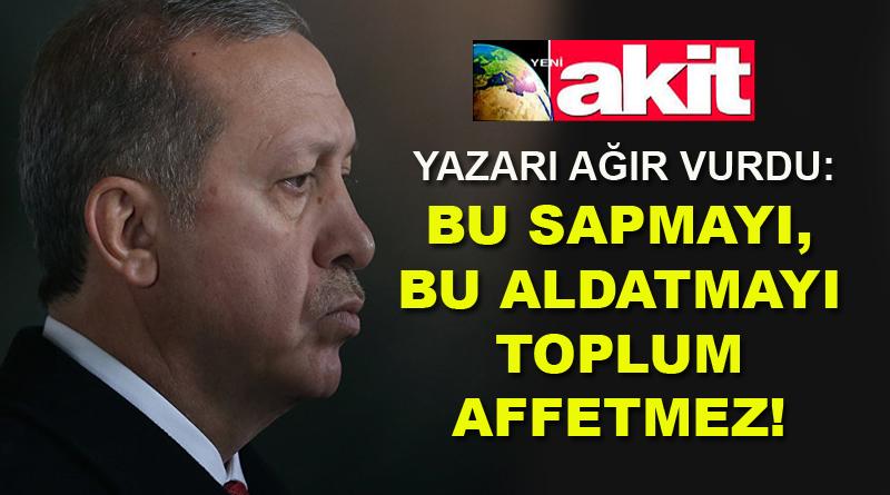 Akit yazarı AKP'yi uyardı: Bu sapmayı, bu aldatmayı toplum affetmez!