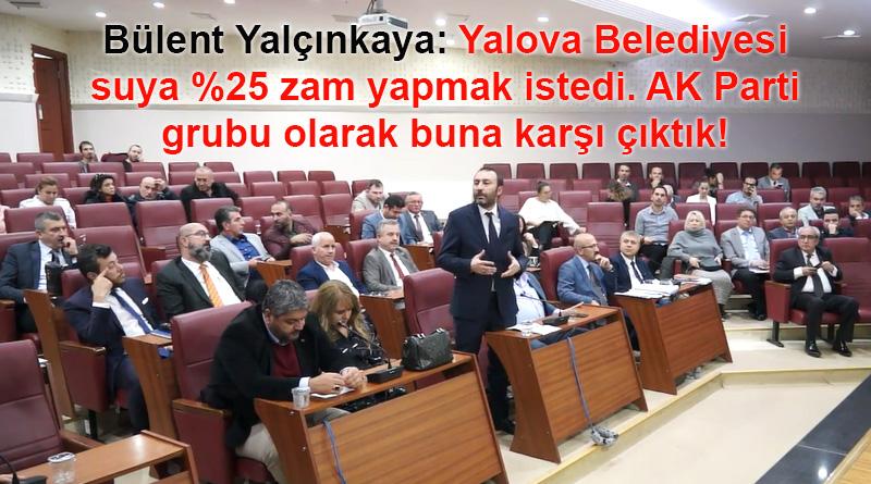 Bülent Yalçınkaya: Yalova Belediyesi suya %25 zam yapmak istedi karşı çıktık!