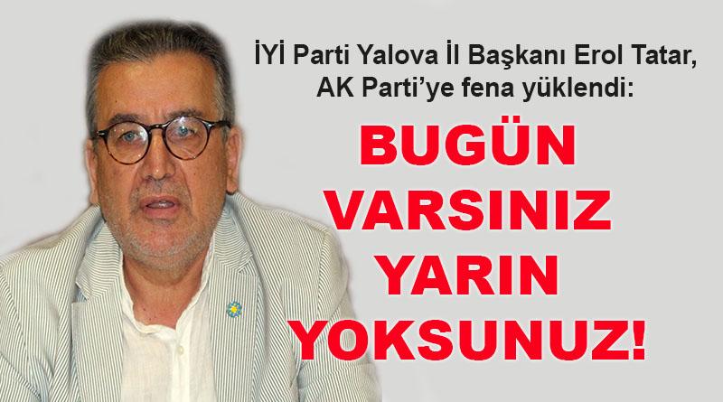 İYİ Parti Yalova İl Başkanı Erol Tatar: Bugün varsınız yarın yoksunuz!