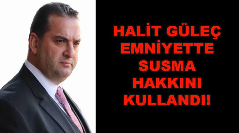HALİT GÜLEÇ SUSMA HAKKINI KULLANDI!