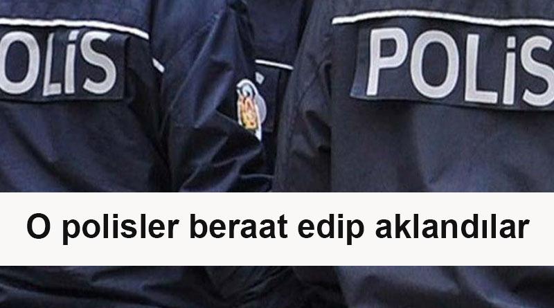 O Polisler beraat edip aklandılar