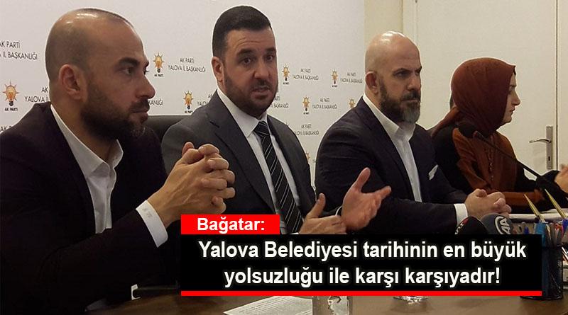 Muğlim Bağatar: Yalova Belediyesi tarihinin en büyük yolsuzluğu ile karşı karşıyadır!