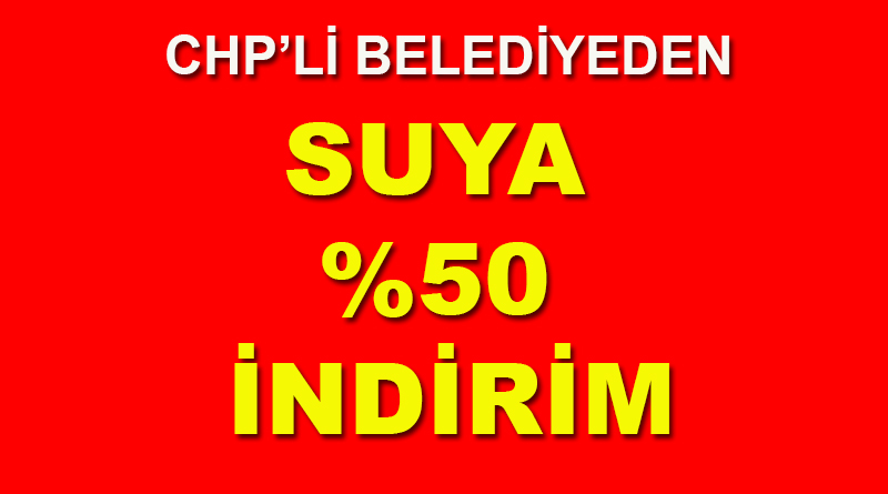CHP'Lİ BELEDİYEDEN SUYA %50 İNDİRİM