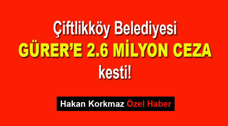 Çiftlikköy Belediyesi, Gürer'e 2.6 milyon ceza kesti!