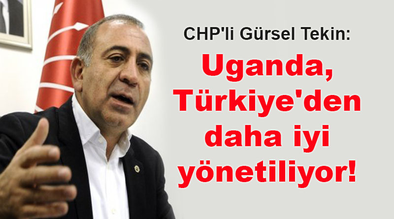 CHP'li Gürsel Tekin: Uganda, Türkiye'den daha iyi yönetiliyor!