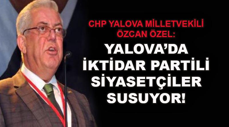 CHP YALOVA MİLLETVEKİLİ ÖZCAN ÖZEL:  YALOVA'DA  İKTİDAR PARTİLİ SİYASETÇİLER SUSUYOR!