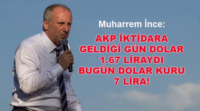 İNCE: AKP İKTİDARA GELDİĞİ GÜN DOLAR 1.67 LİRAYDI, BUGÜN DOLAR KURU 7 LİRA!
