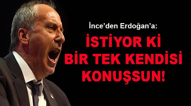 İnce'den Erdoğan'a: İstiyor ki bir tek kendisi konuşsun!