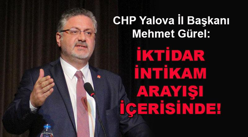 CHP Yalova İl Başkanı Mehmet Gürel: İktidar intikam arayışı içerisinde!