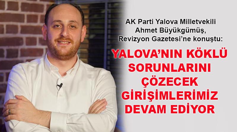 Ahmet Büyükgümüş: Yalova'nın tüm köklü sorunlarını çözecek girişimlerimiz devam ediyor