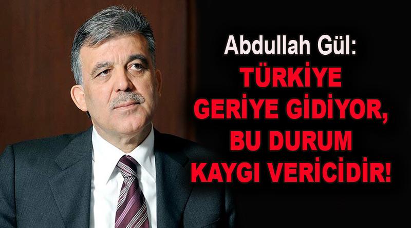Abdullah Gül: Türkiye geriye gidiyor, bu durum kaygı vericidir!