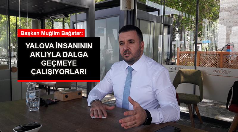 AK Parti Yalova İl Başkanı Muğlim Bağatar: Yalova insanının aklıyla dalga geçmeye çalışıyorlar!