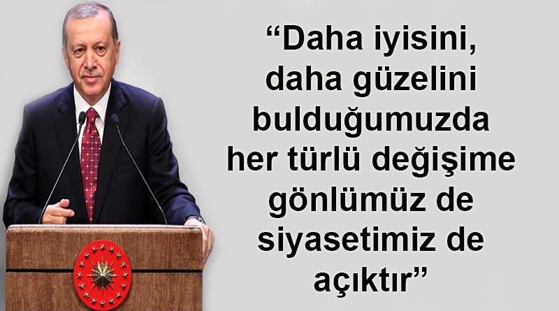 Erdoğan: Daha iyisini, daha güzelini bulduğumuzda her türlü değişime gönlümüz de siyasetimiz de açıktır