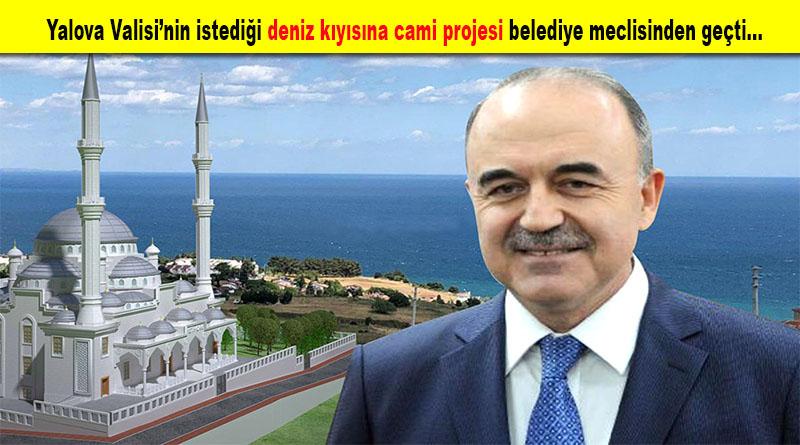 Yalova Valisi'nin istediği deniz kıyısına cami projesi belediye meclisinden geçti