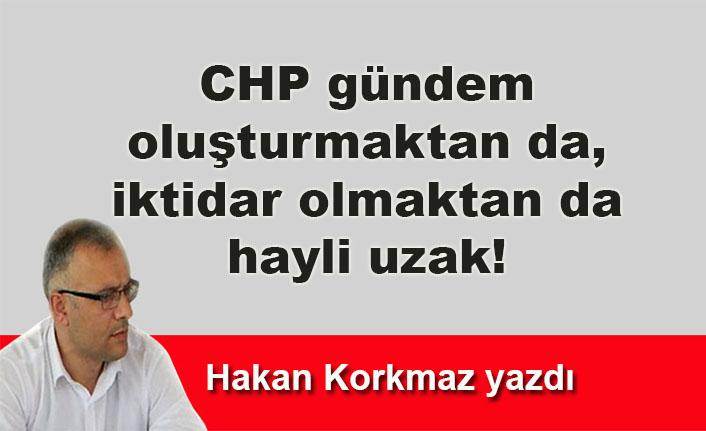 Hakan Korkmaz yazdı... CHP gündem  oluşturmaktan da,  iktidar olmaktan da  hayli uzak!
