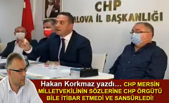 Hakan Korkmaz yazdı... CHP Mersin Milletvekili Ali Mahir Başarır'ın sözlerine CHP Yalova örgütü bile itibar etmedi ve sansürledi!