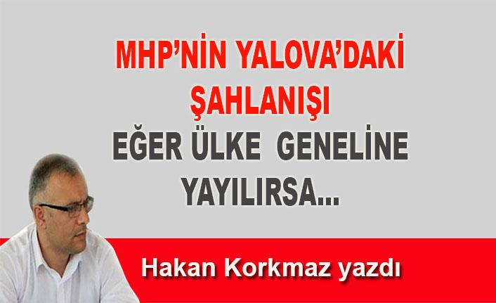 Hakan Korkmaz yazdı… MHP'nin Yalova'daki şahlanışı eğer ülke geneline yayılırsa…