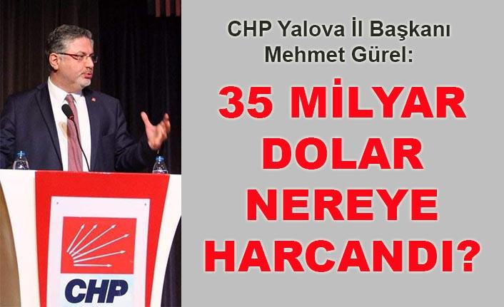 CHP Yalova İl Başkanı Mehmet Gürel: 35 milyar dolar nereye harcandı?