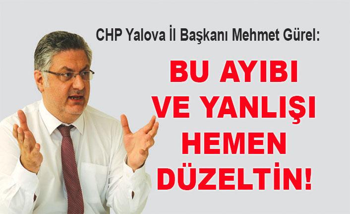 CHP Yalova İl Başkanı Mehmet Gürel: Bu ayıbı ve yanlışı hemen düzeltin!