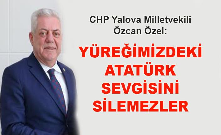 CHP Yalova Milletvekili Özcan Özel: Yüreğimizdeki Atatürk sevgisini silemezler