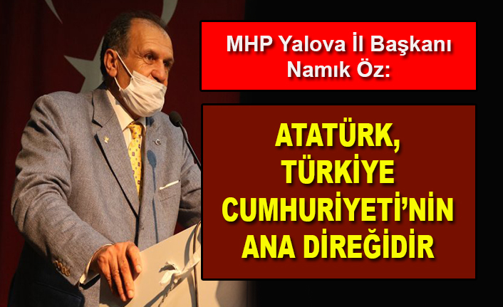 MHP Yalova İl Başkanı Namık Öz: Atatürk, Türkiye Cumhuriyeti'nin ana direğidir