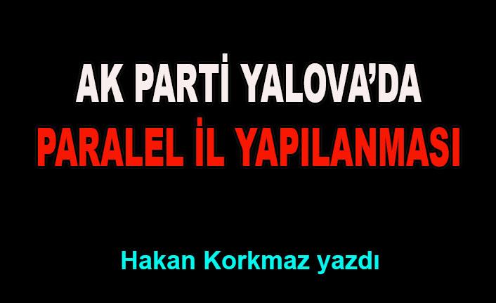 Hakan Korkmaz yazdı… AK Parti Yalova'da paralel il yapılanması