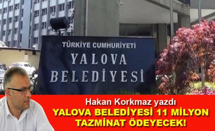 Hakan Korkmaz yazdı... Yalova Belediyesi 11 milyon tazminat ödeyecek!