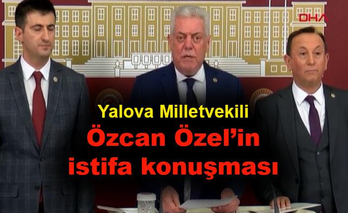 Yalova Milletvekili Özcan Özel'in istifa konuşması