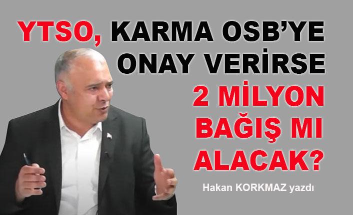Hakan Korkmaz yazdı: YTSO, Karma OSB'ye onay verirse 2 milyon bağış mı alacak?