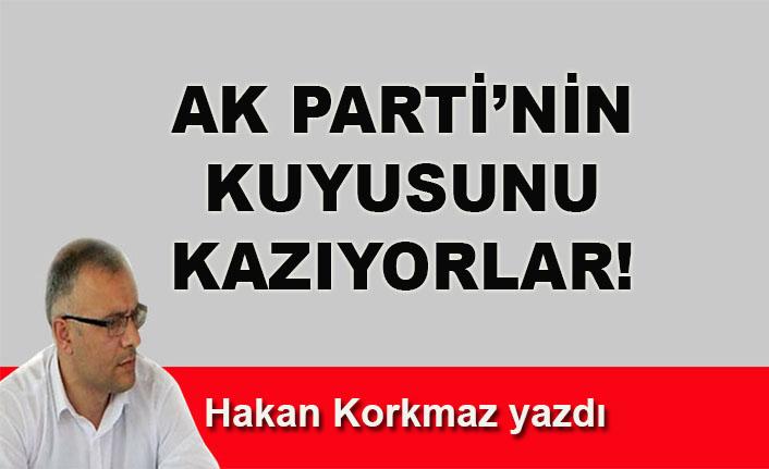 Hakan Korkmaz yazdı... AK Parti'nin kuyusunu kazıyorlar!