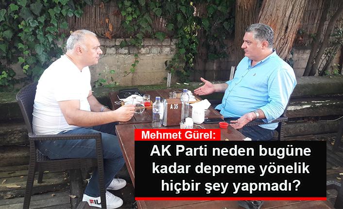 Mehmet Gürel: AK Parti neden bugüne kadar depreme yönelik hiçbir şey yapmadı?