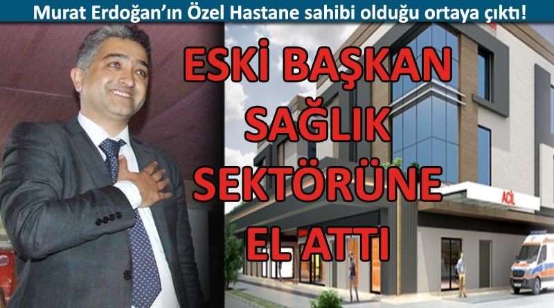 MURAT ERDOĞAN'IN ÖZEL HASTANESİ VAR!