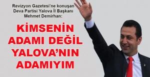 Deva Partisi Yalova İl Başkanı Mehmet Demirhan: Ben kimsenin adamı değilim, Yalova'nın adamıyım