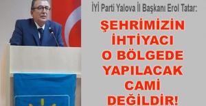 Erol Tatar: Şehrimizin ihtiyacı o bölgede yapılacak cami değildir!