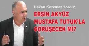 Hakan Korkmaz sordu: Ersin Akyüz, Mustafa Tutuk'la görüşecek mi?