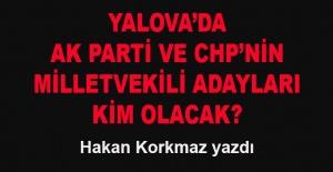 Hakan Korkmaz yazdı... Yalova'da milletvekili adayları kim olacak?