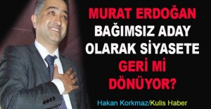 Murat Erdoğan bağımsız aday olarak siyasete geri mi dönüyor?