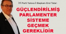Erol Tatar: Güçlendirilmiş parlamenter sisteme geçmek gereklidir